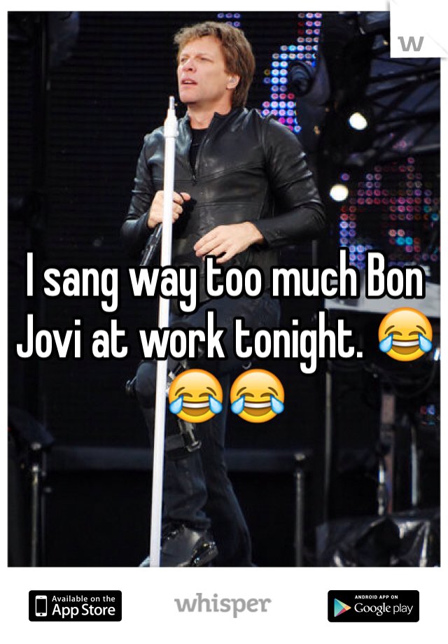 I sang way too much Bon Jovi at work tonight. 😂😂😂