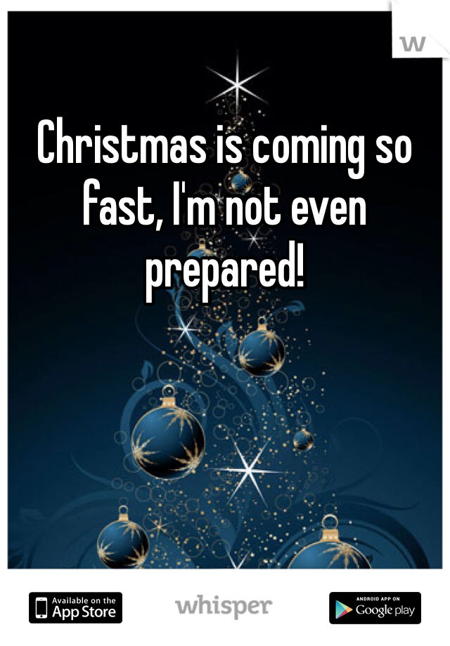 Christmas is coming so fast, I'm not even prepared!