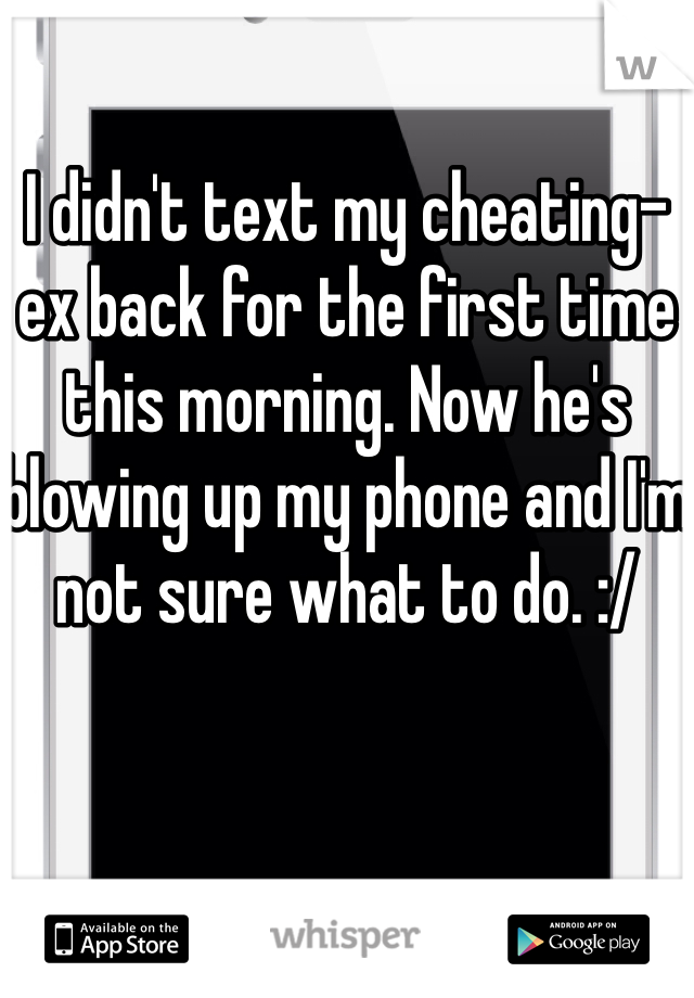 I didn't text my cheating-ex back for the first time this morning. Now he's blowing up my phone and I'm not sure what to do. :/