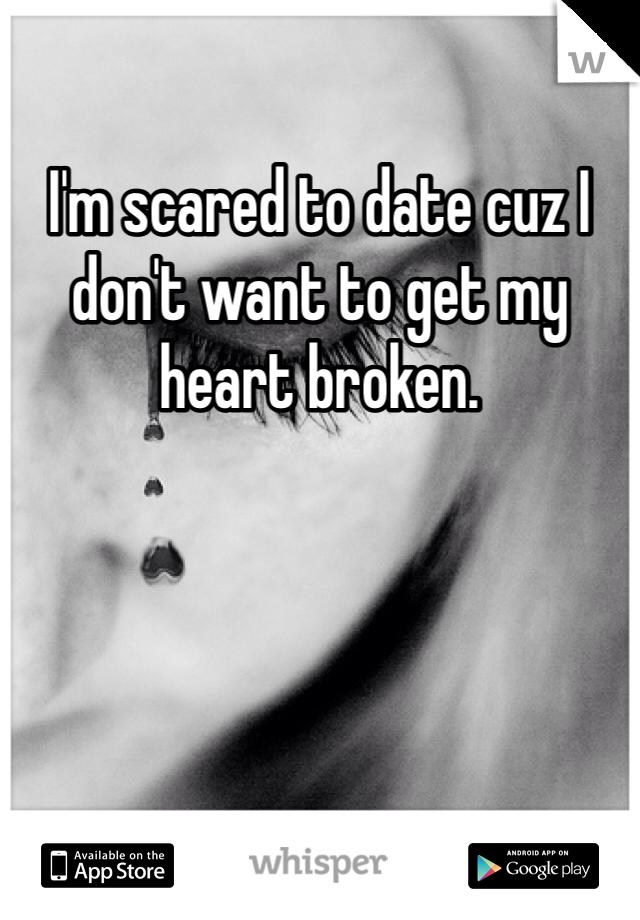 I'm scared to date cuz I don't want to get my heart broken.