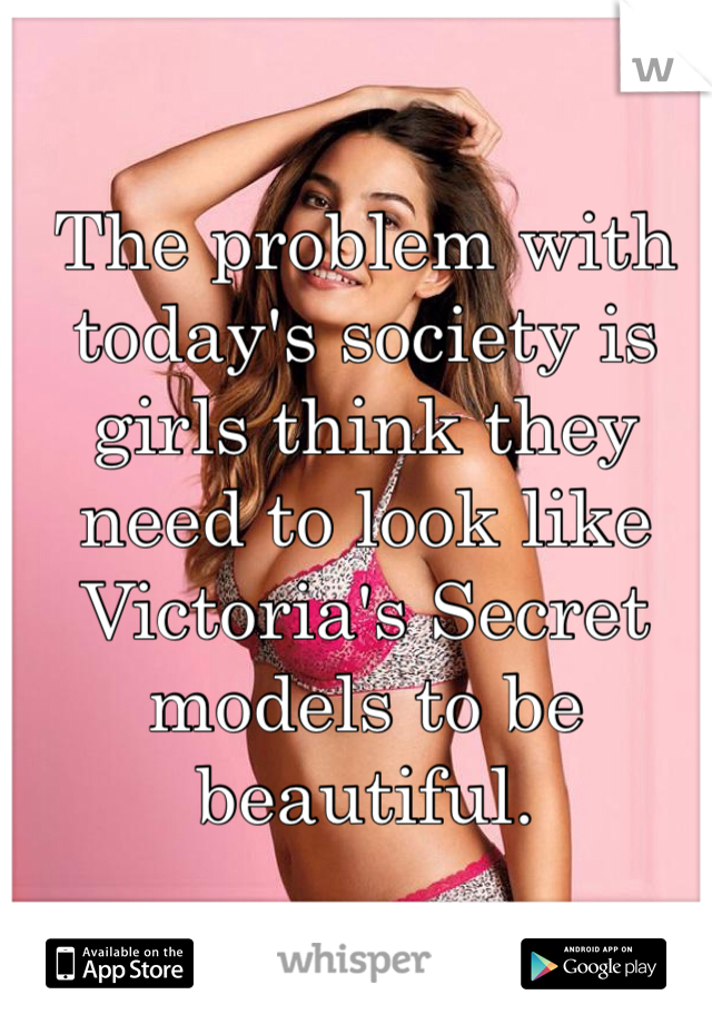 The problem with today's society is girls think they need to look like Victoria's Secret models to be beautiful.