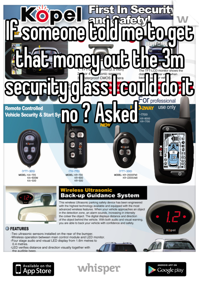 If someone told me to get that money out the 3m security glass I could do it no ? Asked