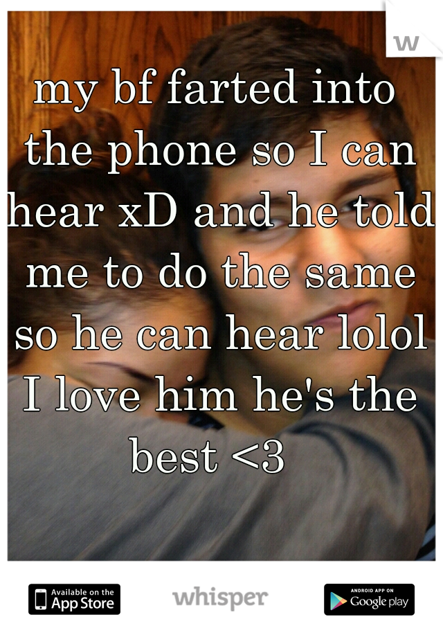 my bf farted into the phone so I can hear xD and he told me to do the same so he can hear lolol I love him he's the best <3