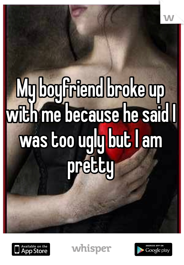 My boyfriend broke up with me because he said I was too ugly but I am pretty