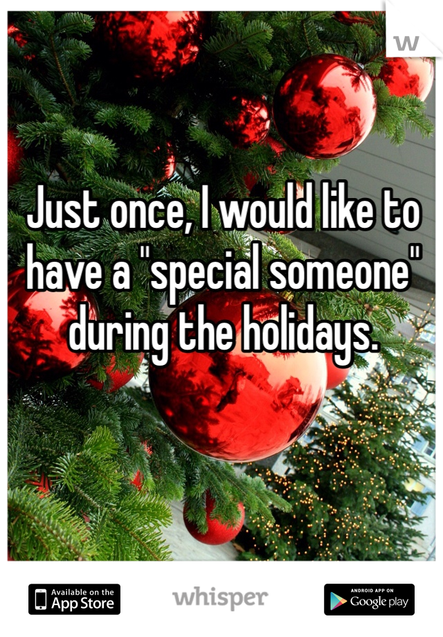 """Just once, I would like to have a """"special someone"""" during the holidays."""