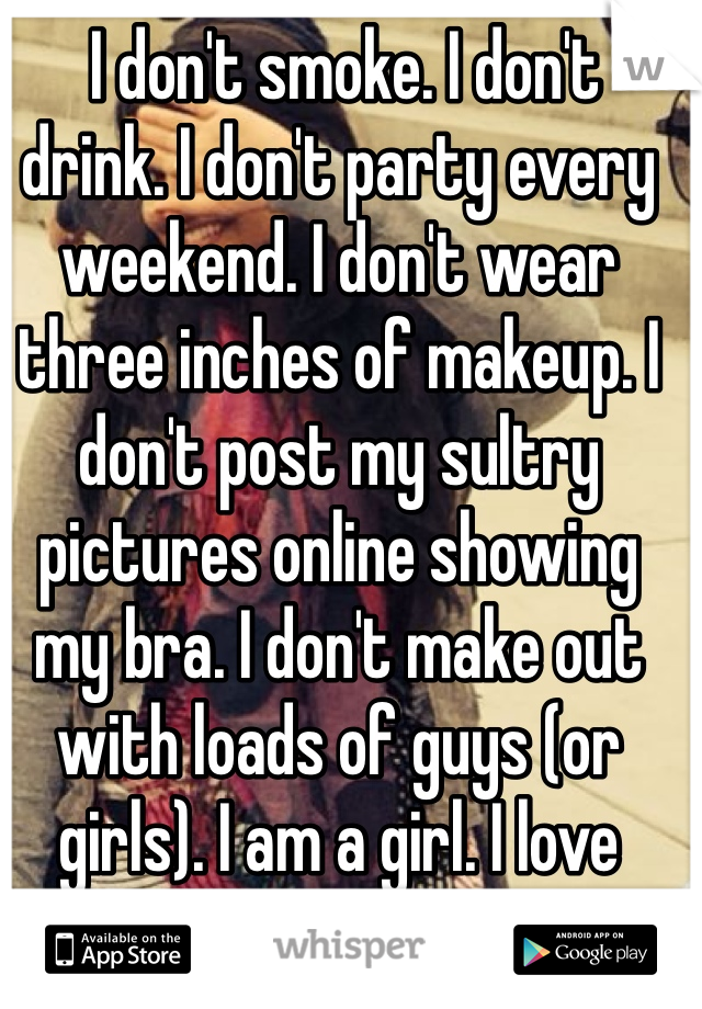 I don't smoke. I don't drink. I don't party every weekend. I don't wear three inches of makeup. I don't post my sultry pictures online showing my bra. I don't make out with loads of guys (or girls). I am a girl. I love myself the way I am.