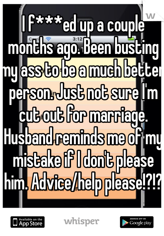 I f***ed up a couple months ago. Been busting my ass to be a much better person. Just not sure I'm cut out for marriage. Husband reminds me of my mistake if I don't please him. Advice/help please!?!?