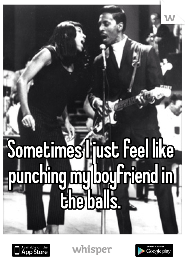 Sometimes I just feel like punching my boyfriend in the balls.