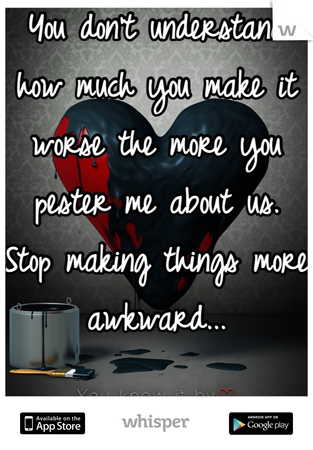 You don't understand how much you make it worse the more you pester me about us. Stop making things more awkward...