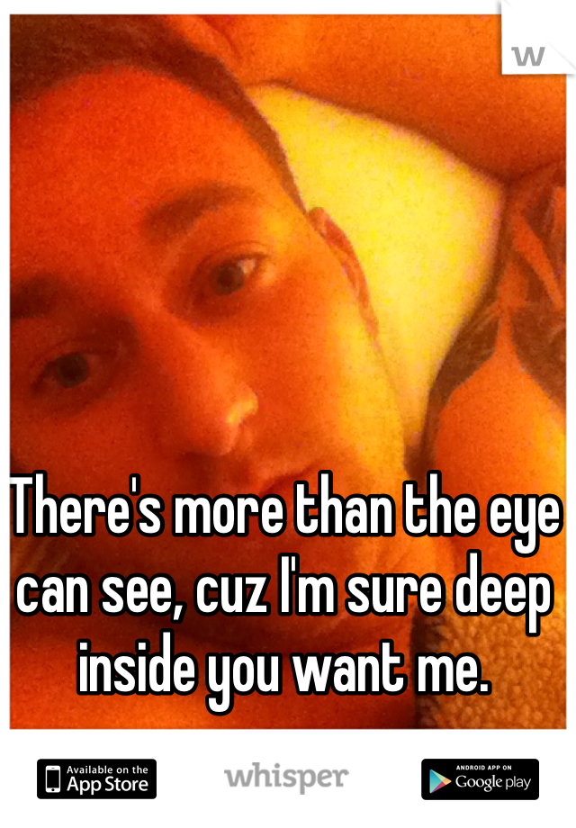 There's more than the eye can see, cuz I'm sure deep inside you want me.