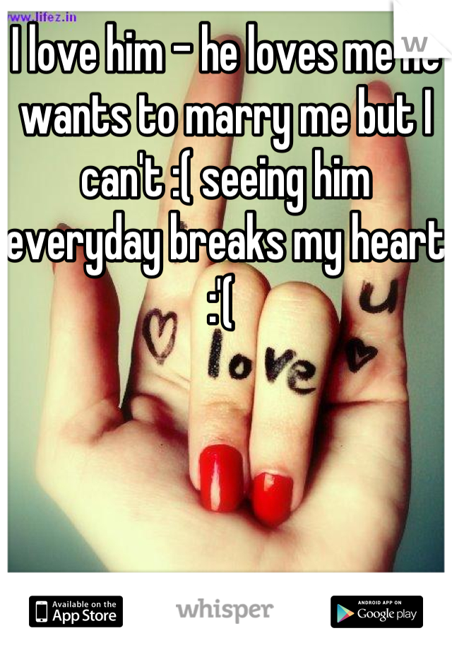I love him - he loves me he wants to marry me but I can't :( seeing him everyday breaks my heart :'(