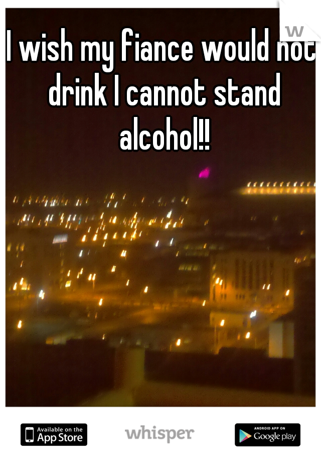 I wish my fiance would not drink I cannot stand alcohol!!