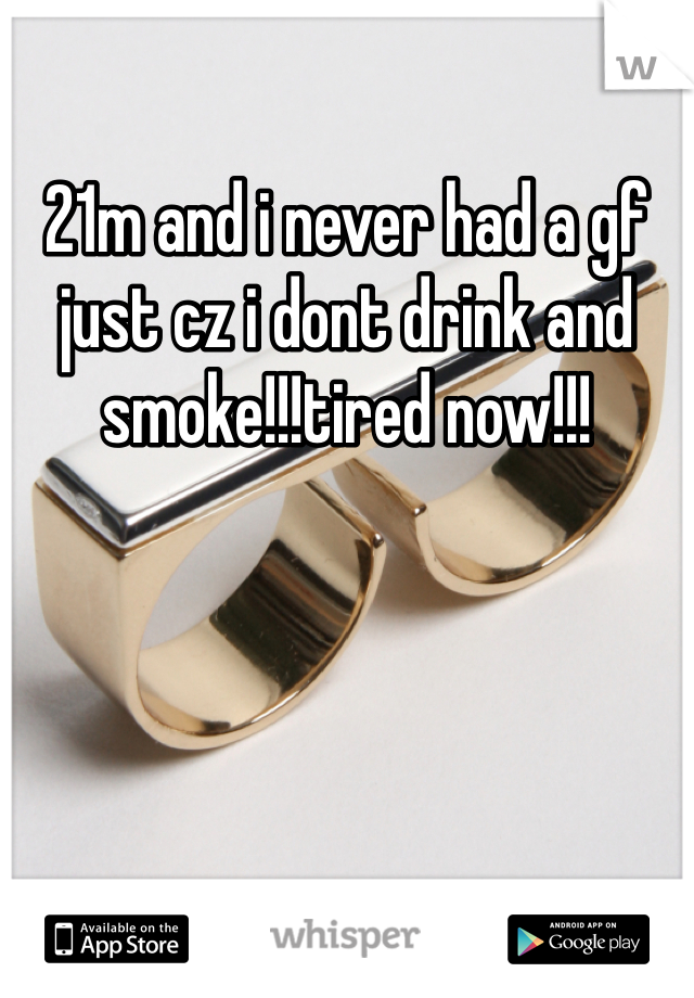 21m and i never had a gf just cz i dont drink and smoke!!!tired now!!!