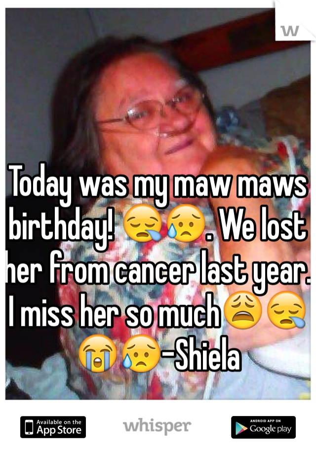 Today was my maw maws birthday! 😪😥. We lost her from cancer last year. I miss her so much😩😪😭😥-Shiela