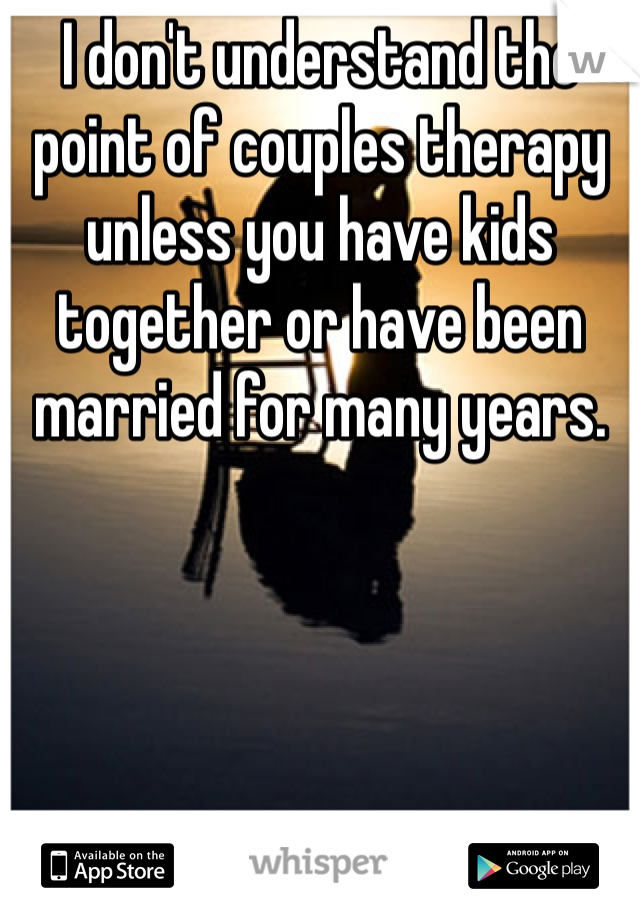 I don't understand the point of couples therapy unless you have kids together or have been married for many years.