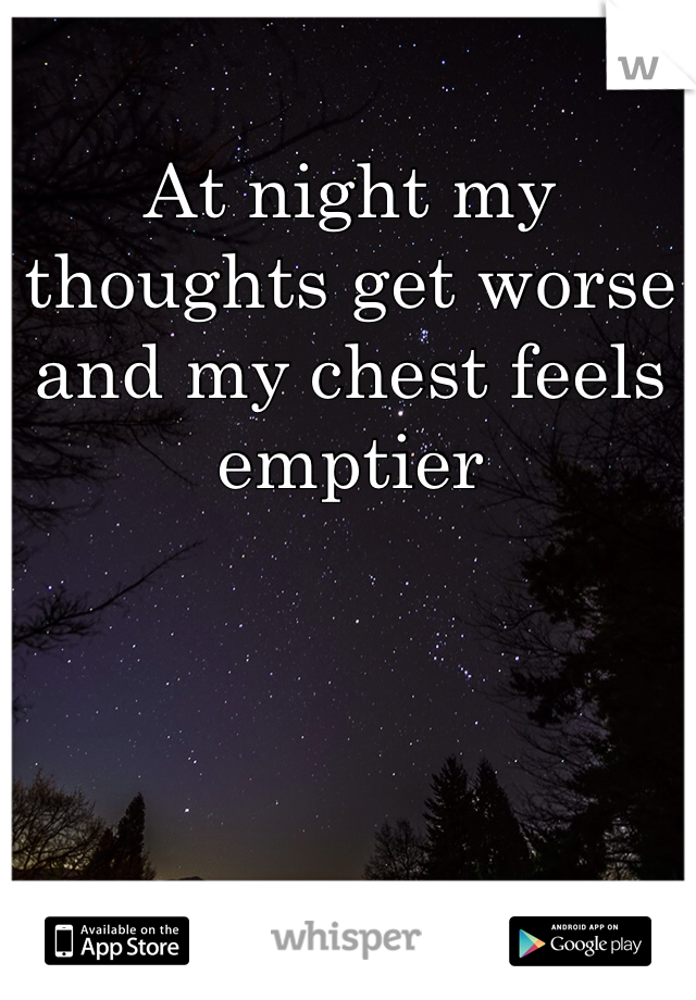 At night my thoughts get worse and my chest feels emptier