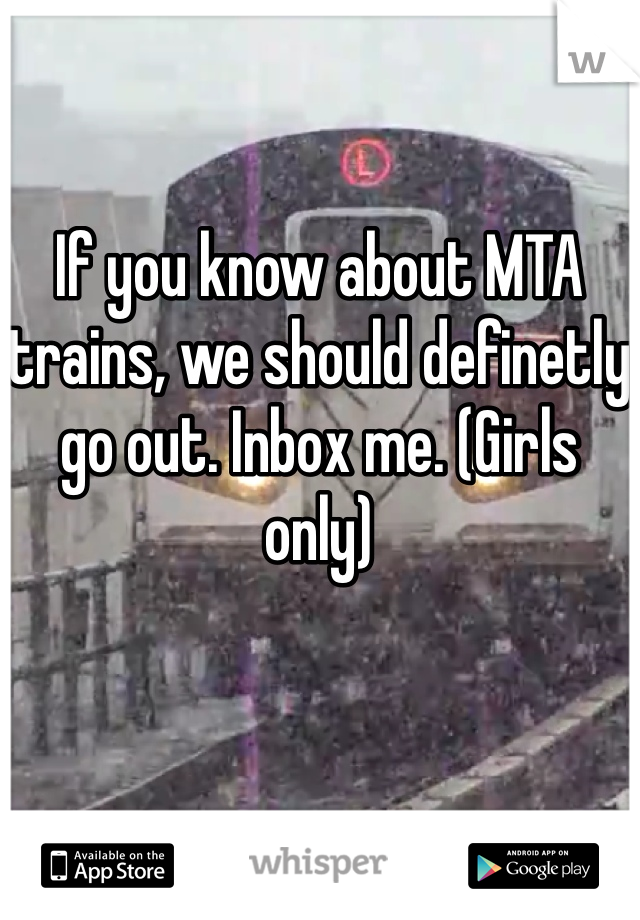 If you know about MTA trains, we should definetly go out. Inbox me. (Girls only)