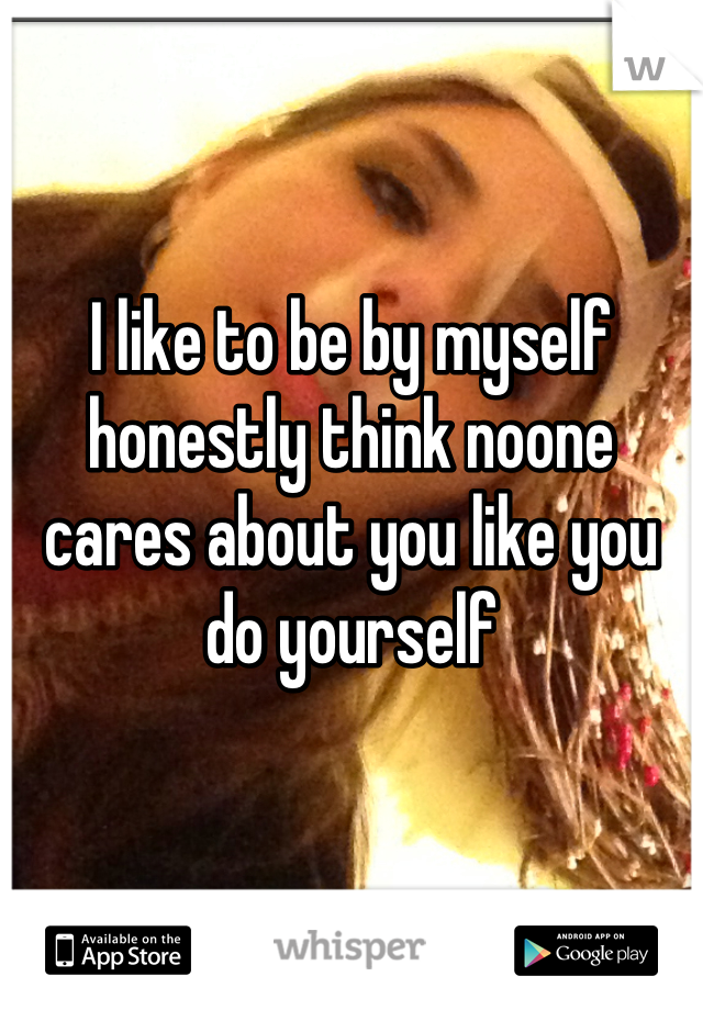 I like to be by myself honestly think noone cares about you like you do yourself