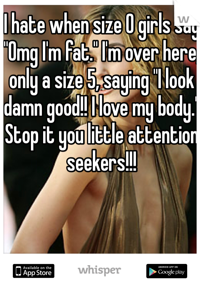 "I hate when size 0 girls say ""Omg I'm fat."" I'm over here, only a size 5, saying ""I look damn good!! I love my body."" Stop it you little attention seekers!!!"