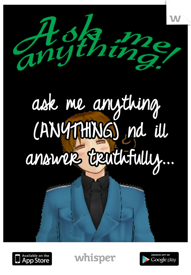 ask me anything (ANYTHING) nd ill answer truthfully...