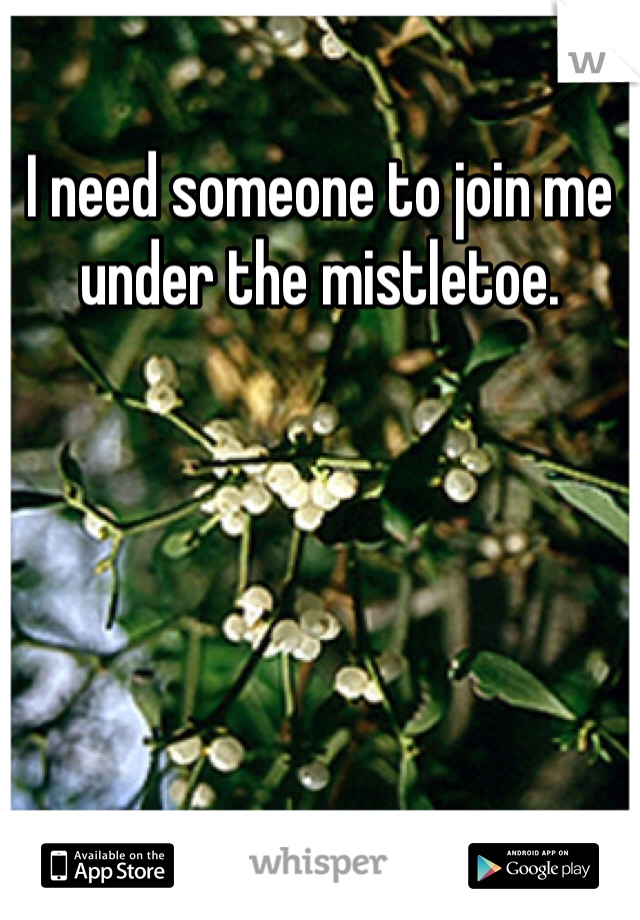 I need someone to join me under the mistletoe.