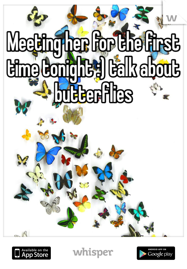 Meeting her for the first time tonight :) talk about butterflies