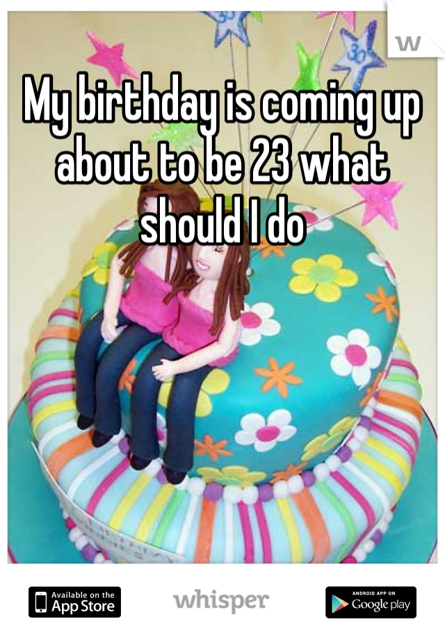 My birthday is coming up about to be 23 what should I do