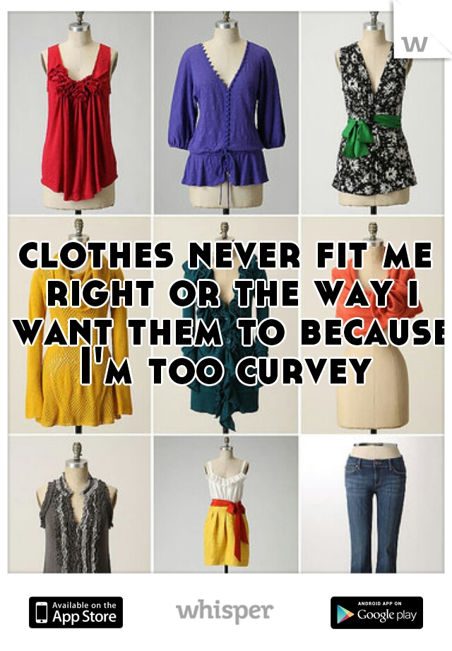 clothes never fit me right or the way i want them to because I'm too curvey