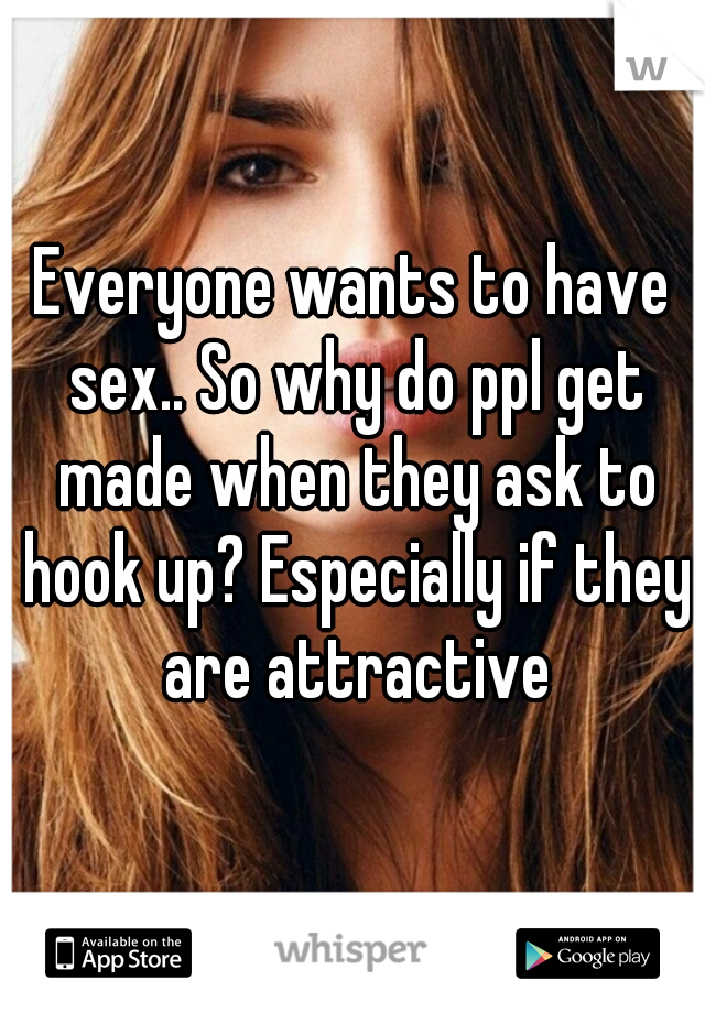 Everyone wants to have sex.. So why do ppl get made when they ask to hook up? Especially if they are attractive