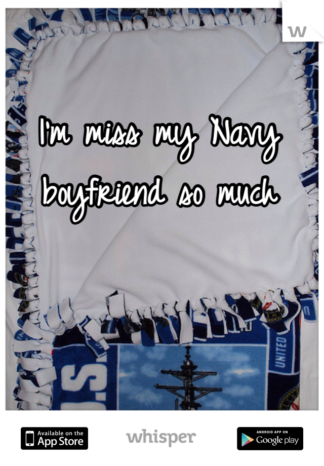 I'm miss my Navy boyfriend so much