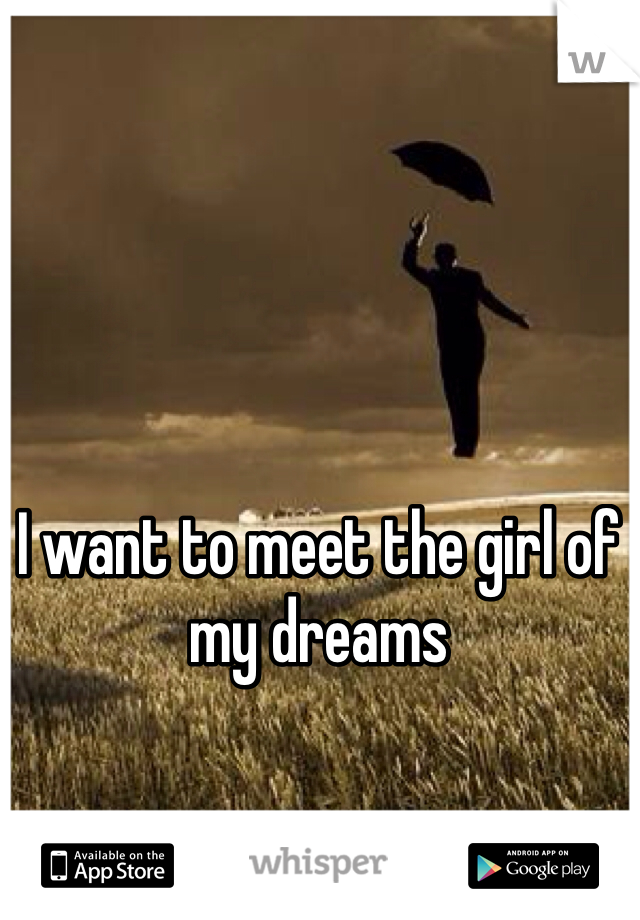 I want to meet the girl of my dreams