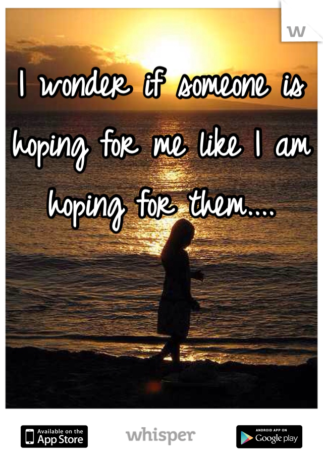 I wonder if someone is hoping for me like I am hoping for them....