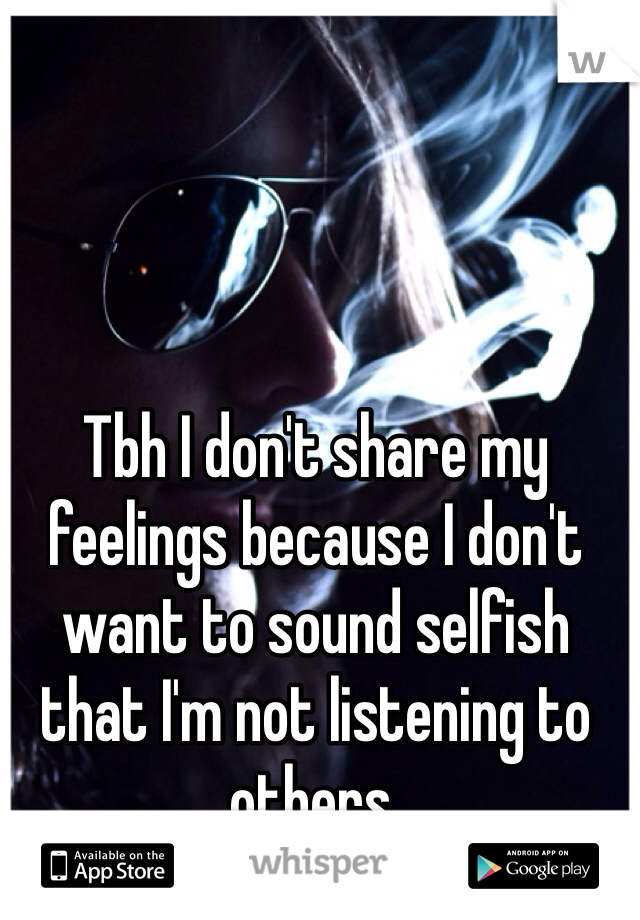 Tbh I don't share my feelings because I don't want to sound selfish that I'm not listening to others.