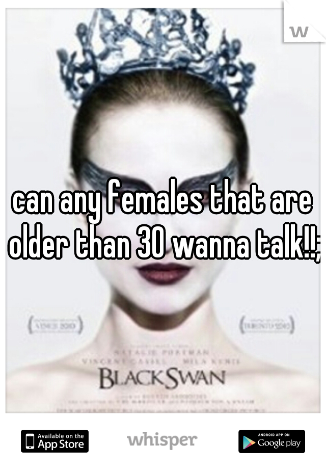 can any females that are older than 30 wanna talk!!;)