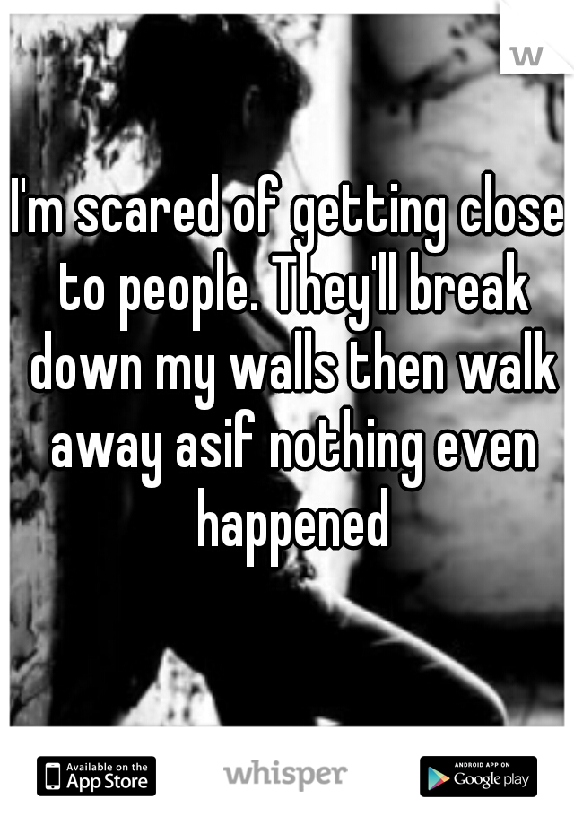 I'm scared of getting close to people. They'll break down my walls then walk away asif nothing even happened