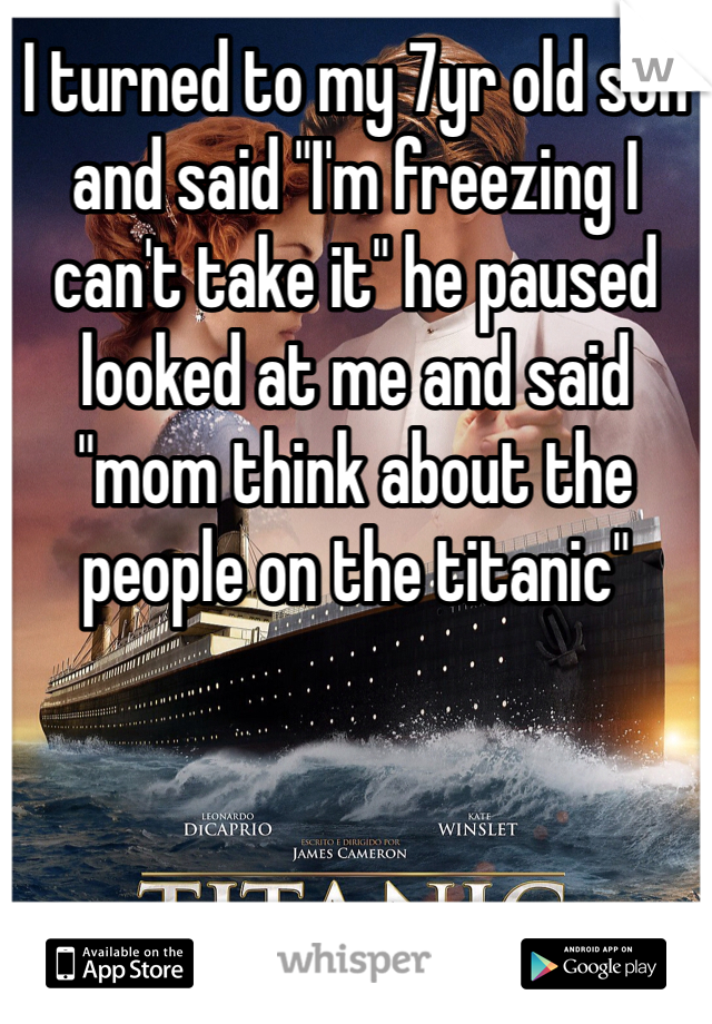 """I turned to my 7yr old son and said """"I'm freezing I can't take it"""" he paused looked at me and said """"mom think about the people on the titanic"""""""
