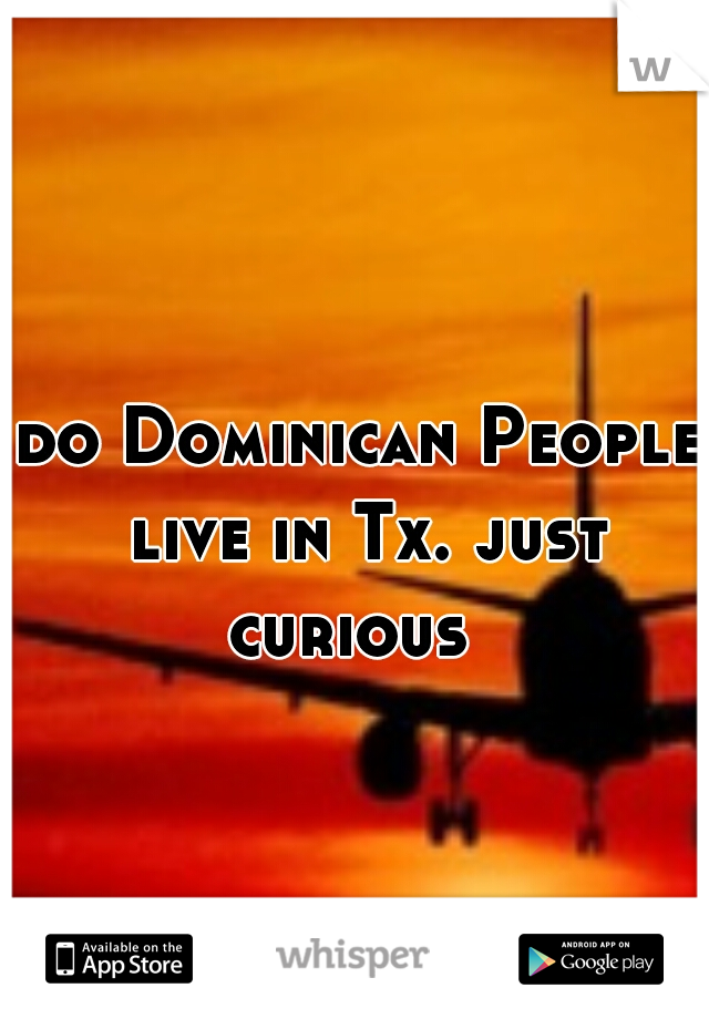 do Dominican People live in Tx. just curious