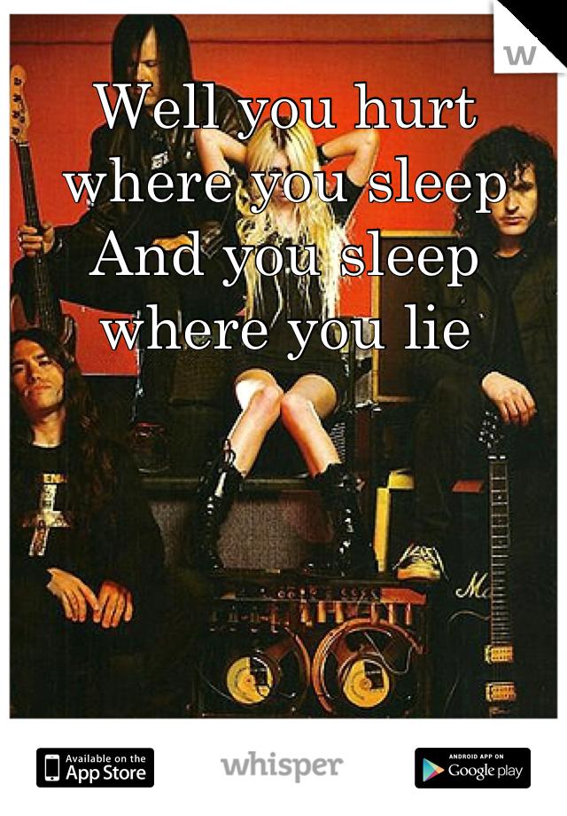 Well you hurt where you sleep  And you sleep where you lie
