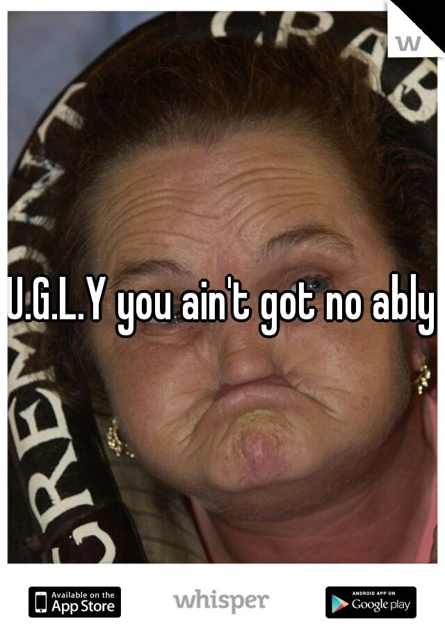 U.G.L.Y you ain't got no ably