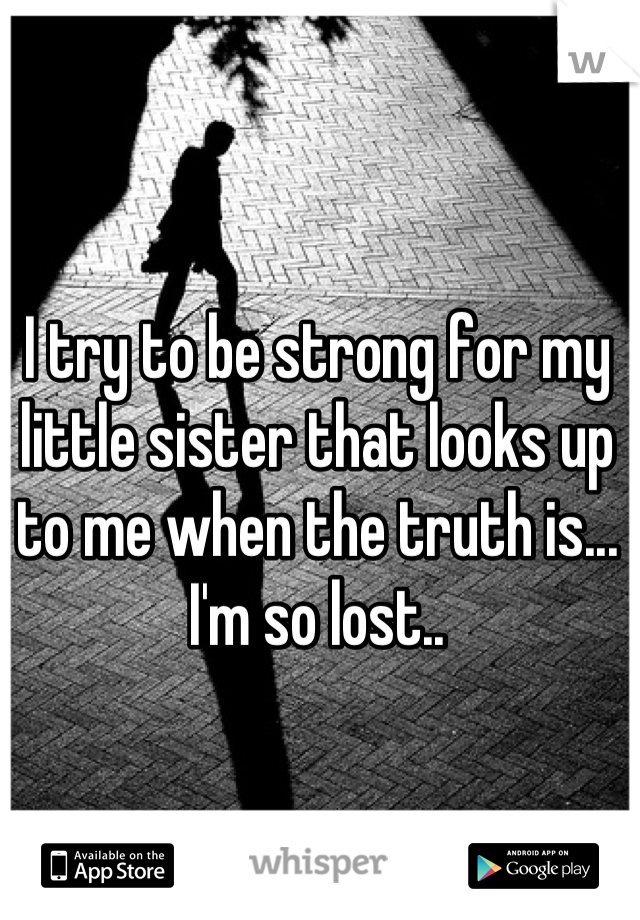 I try to be strong for my little sister that looks up to me when the truth is... I'm so lost..