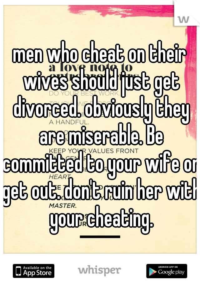 men who cheat on their wives should just get divorced. obviously they are miserable. Be committed to your wife or get out. don't ruin her with your cheating.