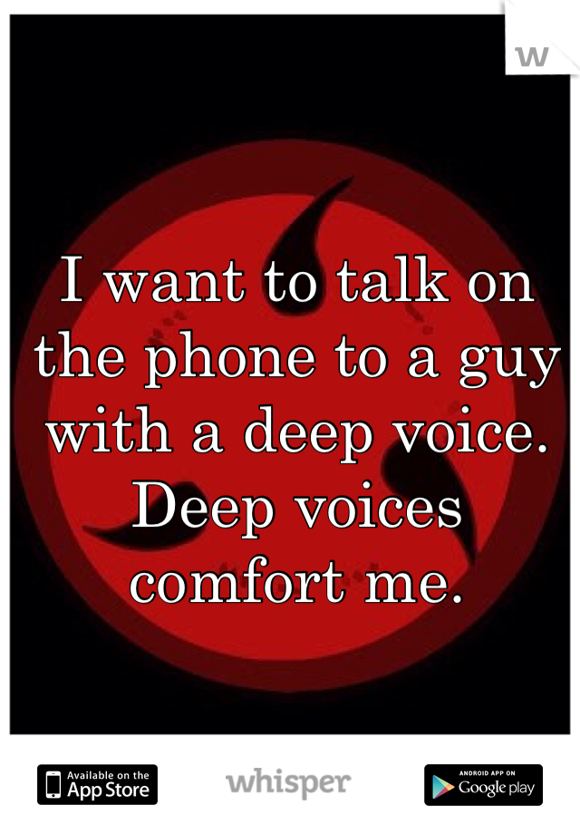 I want to talk on the phone to a guy with a deep voice. Deep voices comfort me.