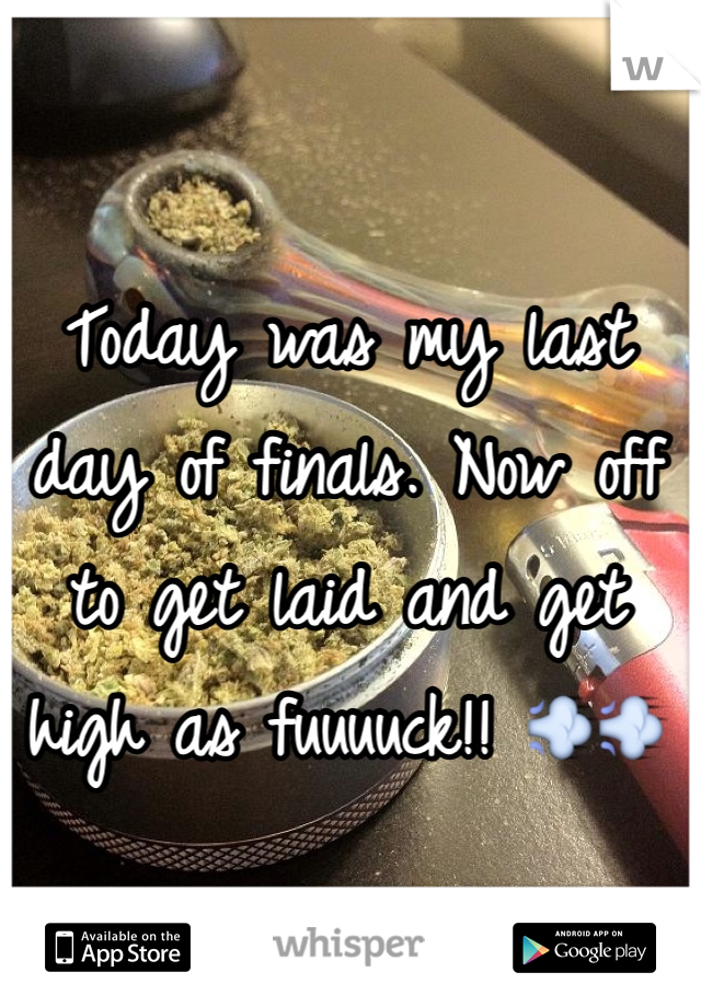 Today was my last day of finals. Now off to get laid and get high as fuuuuck!! 💨💨