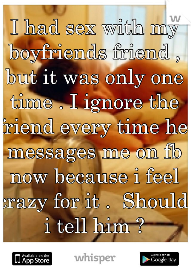 I had sex with my boyfriends friend , but it was only one time . I ignore the friend every time he  messages me on fb now because i feel crazy for it .  Should i tell him ?