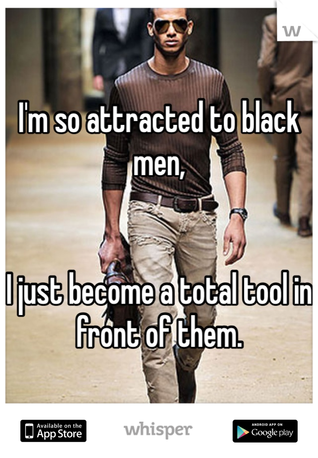 I'm so attracted to black men,    I just become a total tool in front of them.