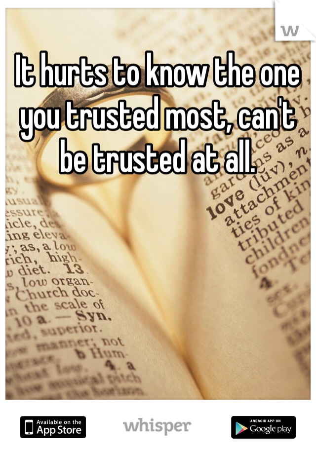 It hurts to know the one you trusted most, can't be trusted at all.