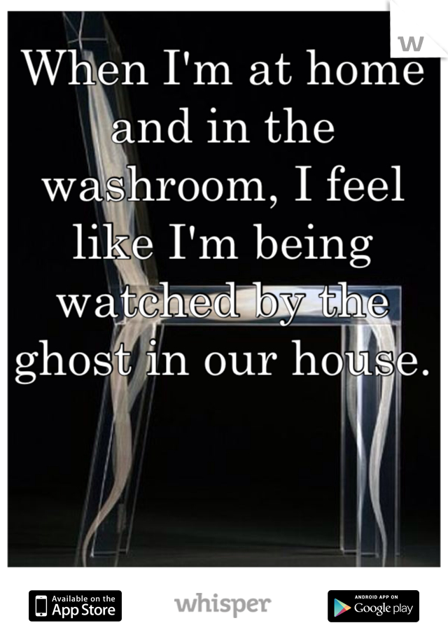 When I'm at home and in the washroom, I feel like I'm being watched by the ghost in our house.