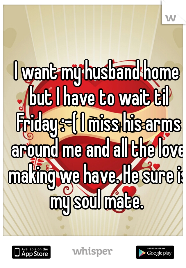 I want my husband home but I have to wait til Friday :-( I miss his arms around me and all the love making we have. He sure is my soul mate.