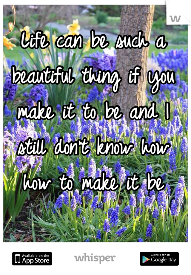 Life can be such a beautiful thing if you make it to be and I still don't know how how to make it be