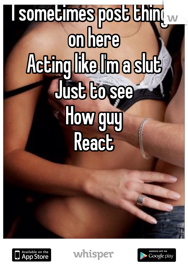 I sometimes post things on here  Acting like I'm a slut Just to see  How guy React